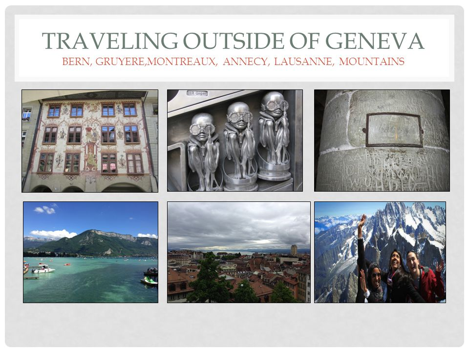 Traveling outside of Geneva BERN, GRUYERE,MONTREAUX, ANNECY, Lausanne, MOUNTAINS