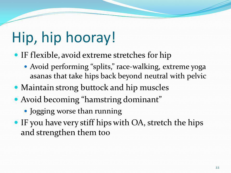 Hip, hip hooray! IF flexible, avoid extreme stretches for hip