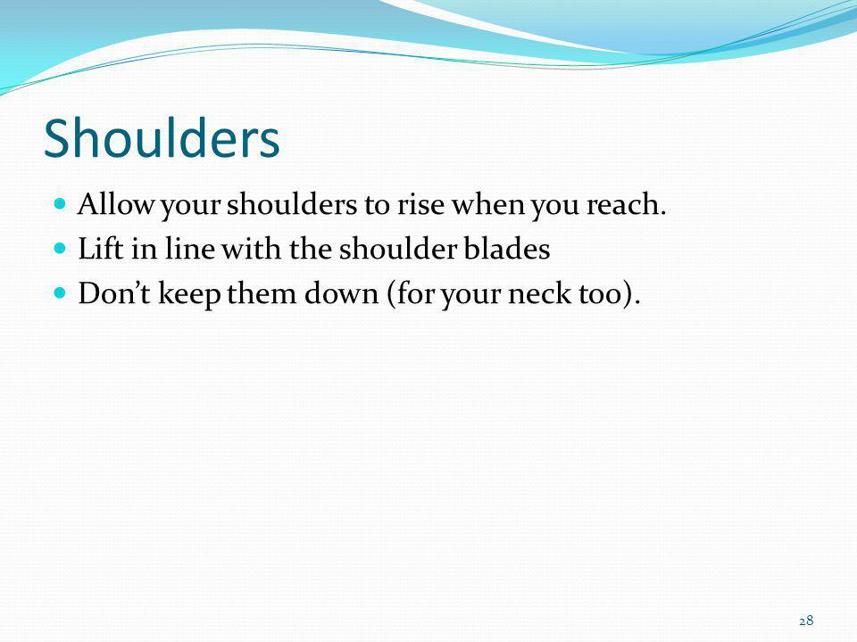 Shoulders Allow your shoulders to rise when you reach.