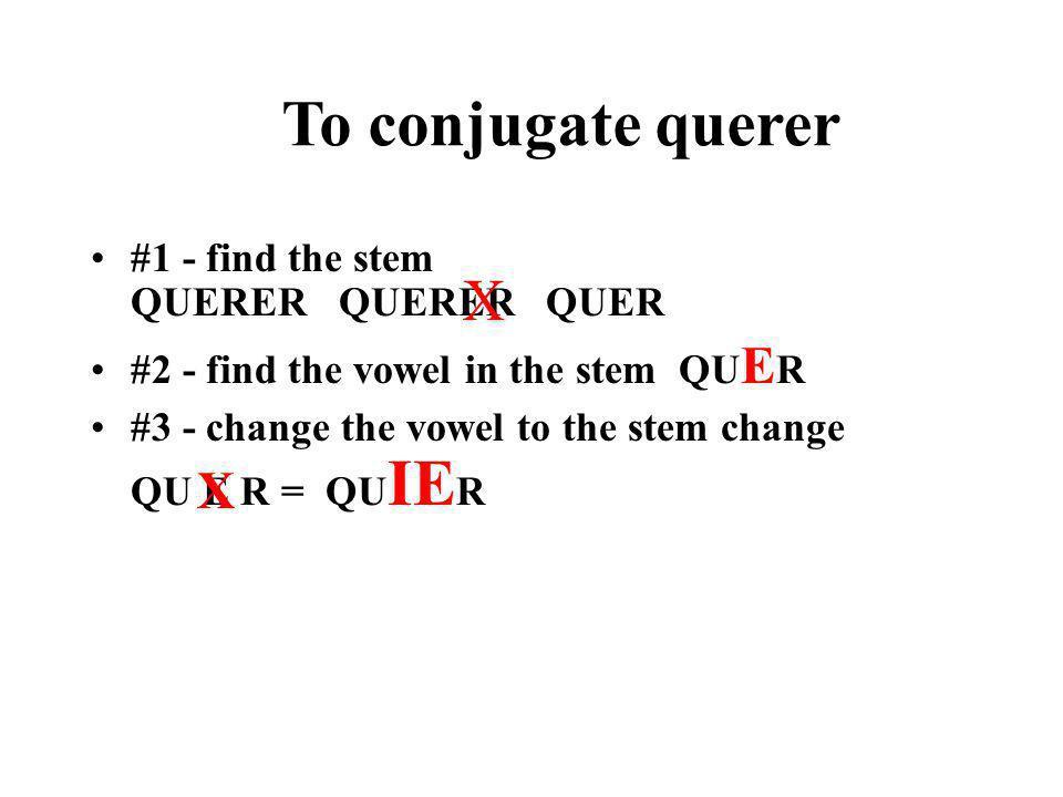 To conjugate querer X X #1 - find the stem QUERER QUERER QUER