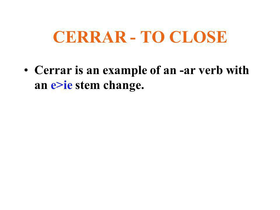 CERRAR - TO CLOSE Cerrar is an example of an -ar verb with an e>ie stem change.