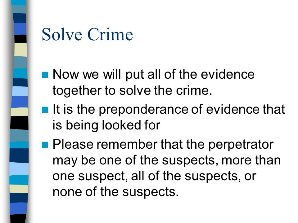 Solve Crime Now we will put all of the evidence together to solve the crime. It is the preponderance of evidence that is being looked for.