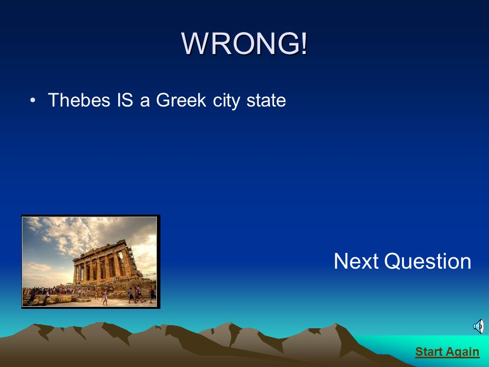 WRONG! Thebes IS a Greek city state Next Question Start Again