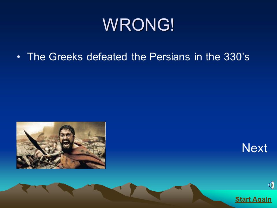 WRONG! The Greeks defeated the Persians in the 330's Next Start Again