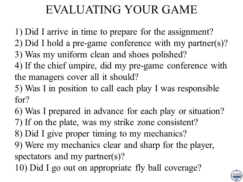 EVALUATING YOUR GAME 1) Did I arrive in time to prepare for the assignment 2) Did I hold a pre-game conference with my partner(s)