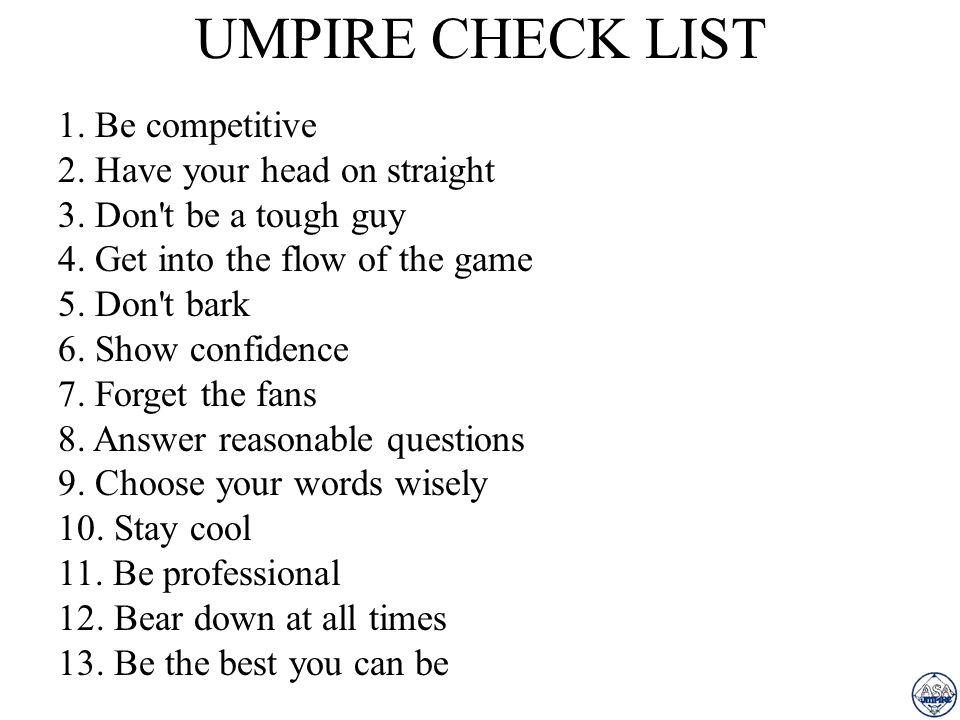 UMPIRE CHECK LIST 1. Be competitive 2. Have your head on straight