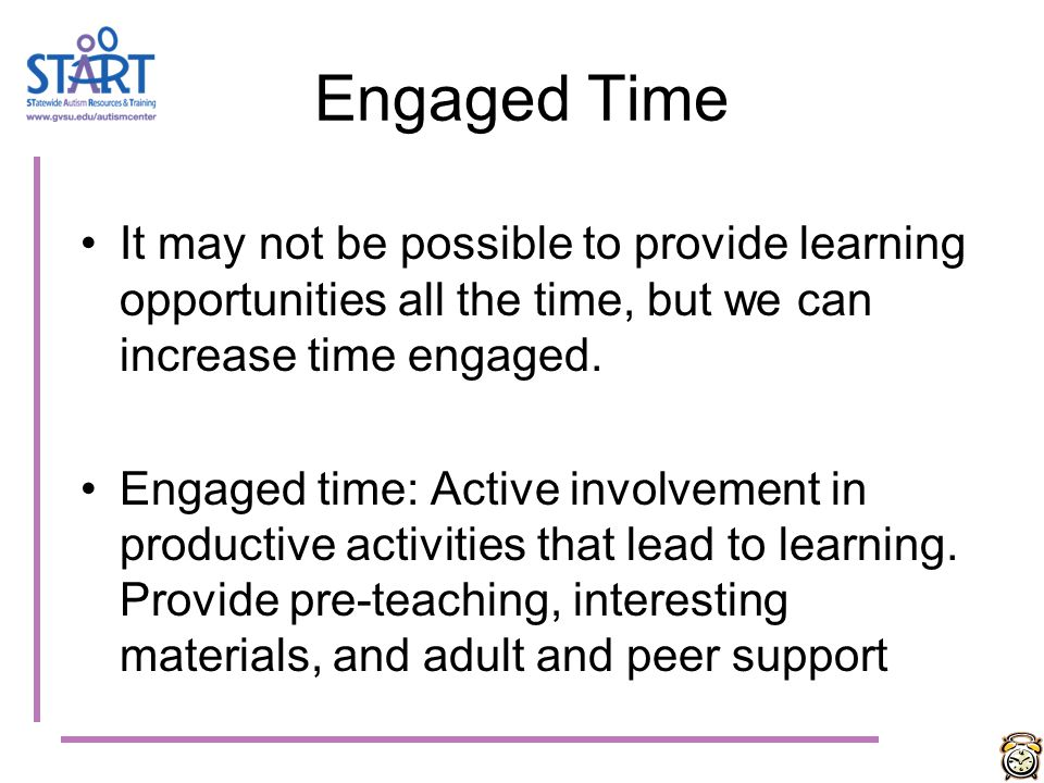 Engaged Time It may not be possible to provide learning opportunities all the time, but we can increase time engaged.
