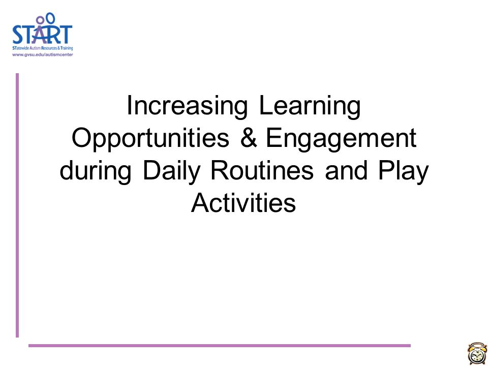 Increasing Learning Opportunities & Engagement during Daily Routines and Play Activities