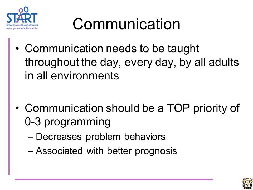 Communication Communication needs to be taught throughout the day, every day, by all adults in all environments.