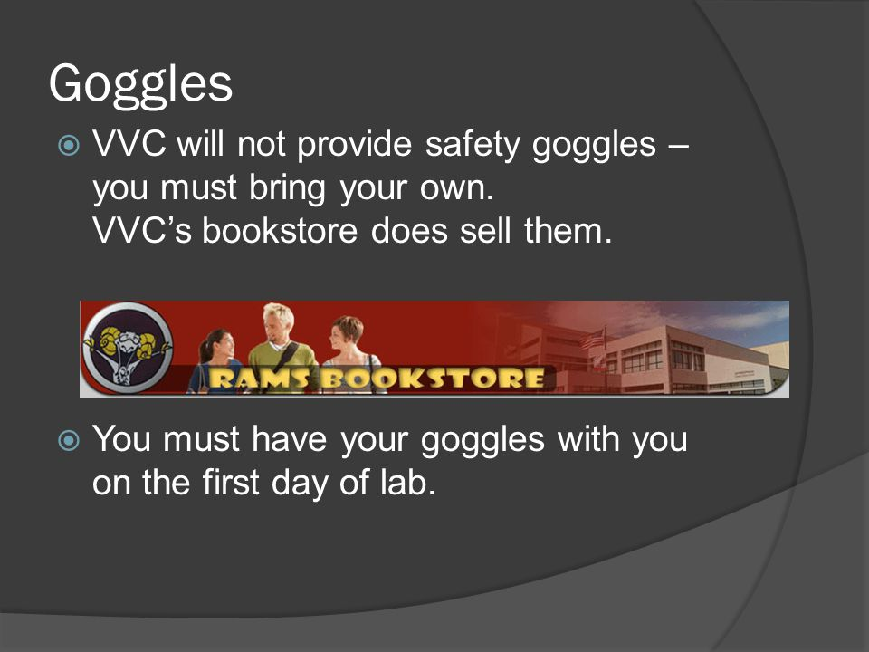 Goggles VVC will not provide safety goggles – you must bring your own. VVC's bookstore does sell them.