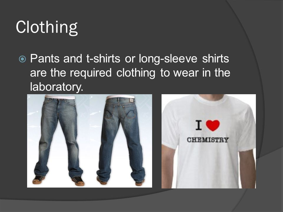 Clothing Pants and t-shirts or long-sleeve shirts are the required clothing to wear in the laboratory.