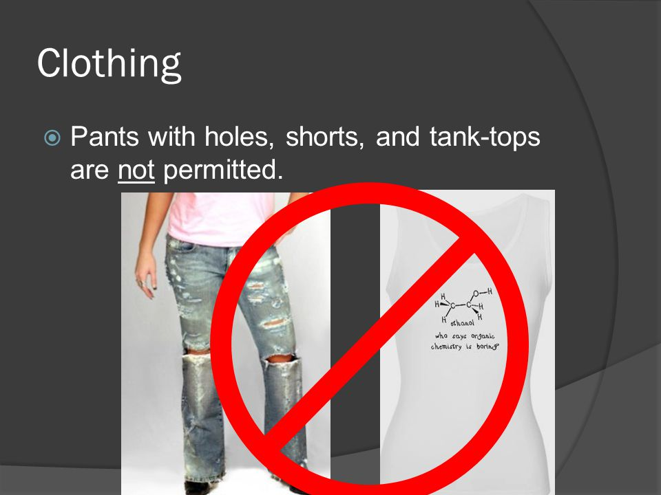 Clothing Pants with holes, shorts, and tank-tops are not permitted.