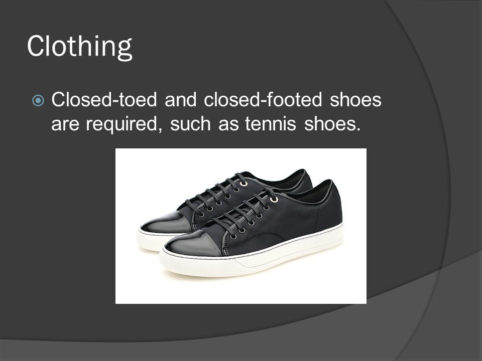 Clothing Closed-toed and closed-footed shoes are required, such as tennis shoes.