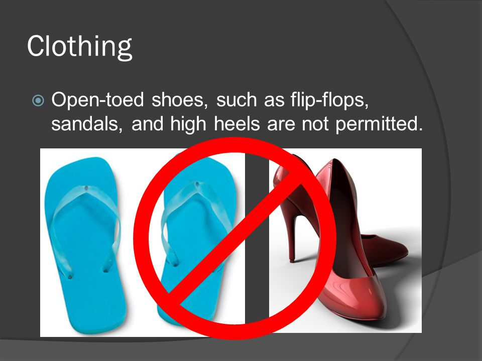 Clothing Open-toed shoes, such as flip-flops, sandals, and high heels are not permitted.