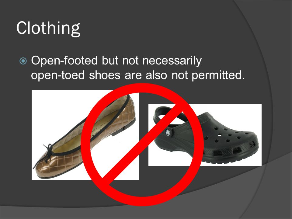 Clothing Open-footed but not necessarily open-toed shoes are also not permitted.