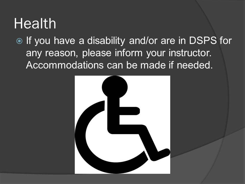 Health If you have a disability and/or are in DSPS for any reason, please inform your instructor.
