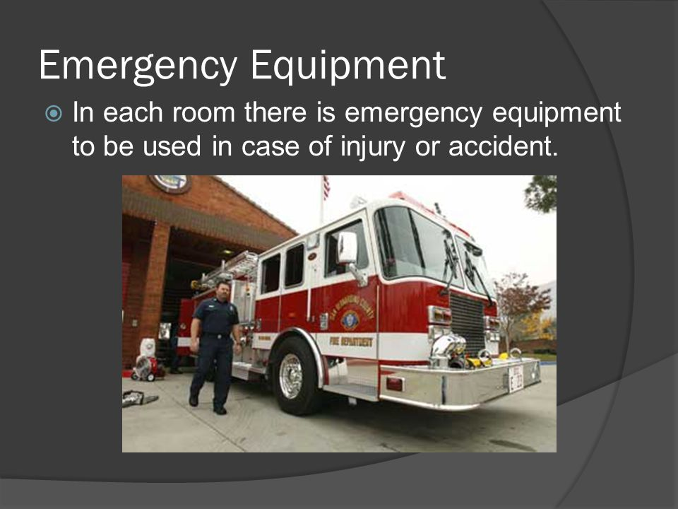 Emergency Equipment In each room there is emergency equipment to be used in case of injury or accident.