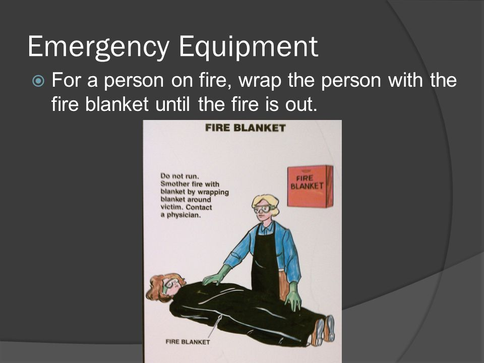 Emergency Equipment For a person on fire, wrap the person with the fire blanket until the fire is out.
