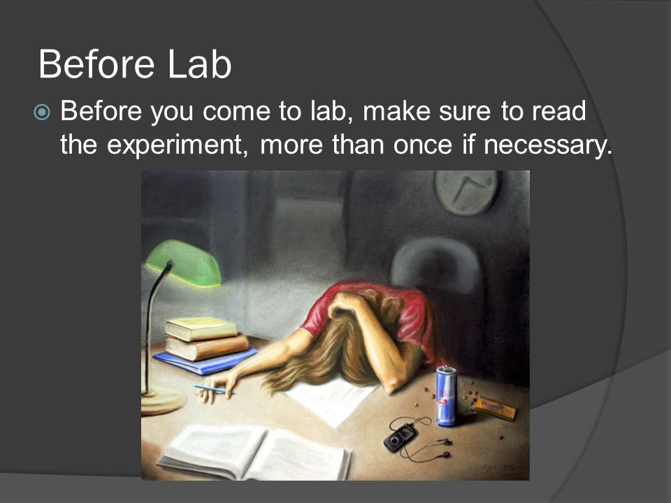 Before Lab Before you come to lab, make sure to read the experiment, more than once if necessary.