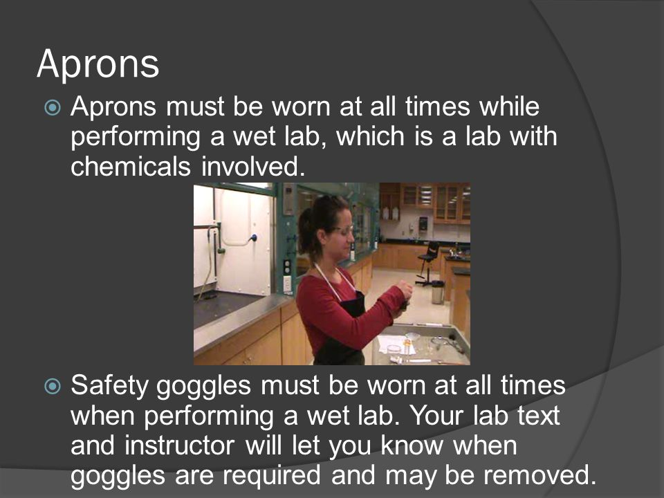 Aprons Aprons must be worn at all times while performing a wet lab, which is a lab with chemicals involved.