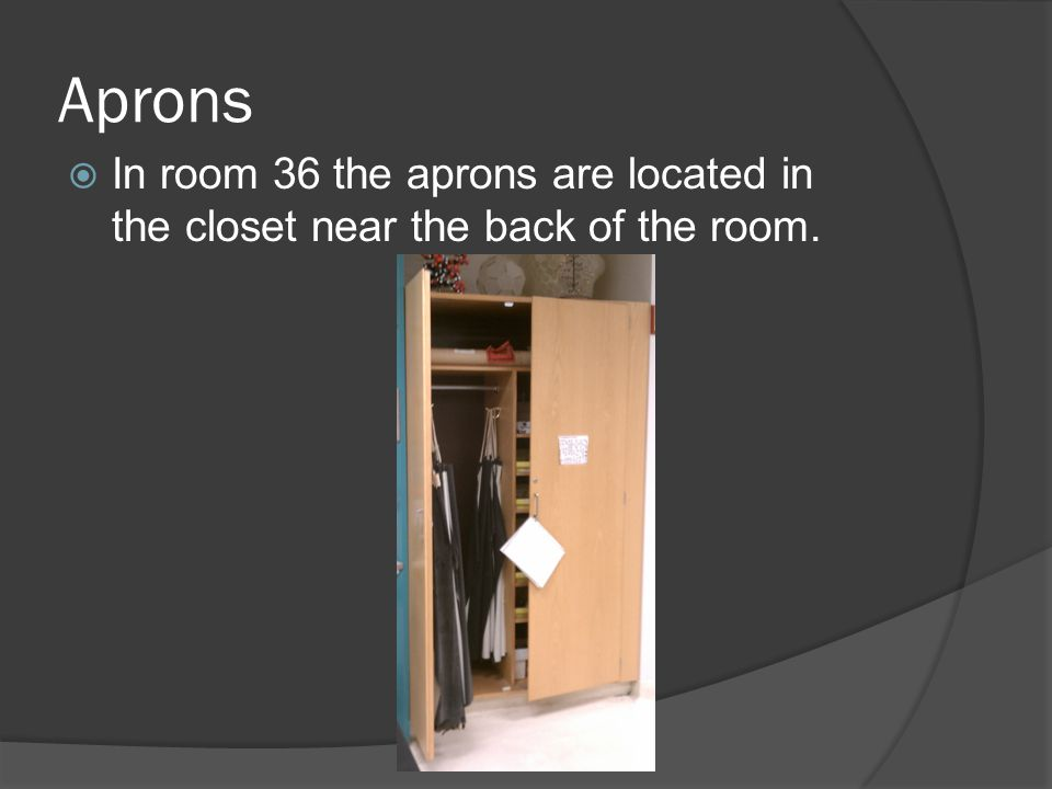 Aprons In room 36 the aprons are located in the closet near the back of the room.