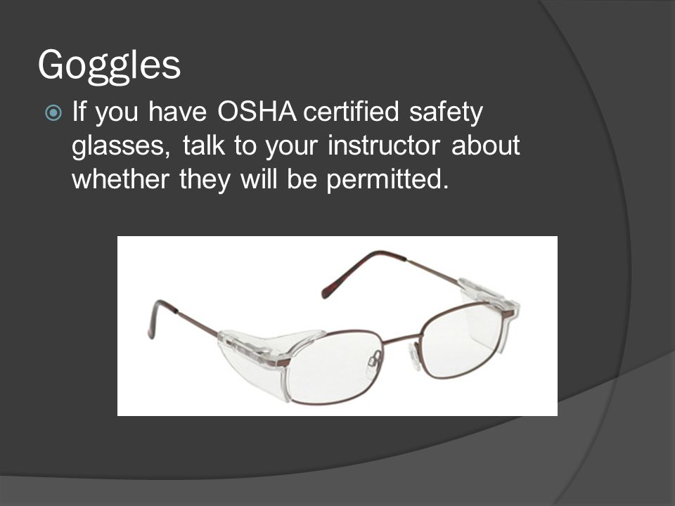 Goggles If you have OSHA certified safety glasses, talk to your instructor about whether they will be permitted.