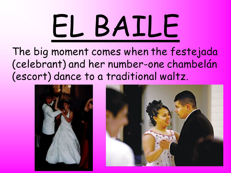 EL BAILE The big moment comes when the festejada (celebrant) and her number-one chambelán (escort) dance to a traditional waltz.