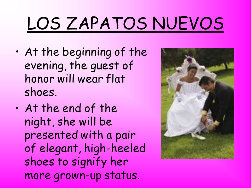 LOS ZAPATOS NUEVOS At the beginning of the evening, the guest of honor will wear flat shoes.