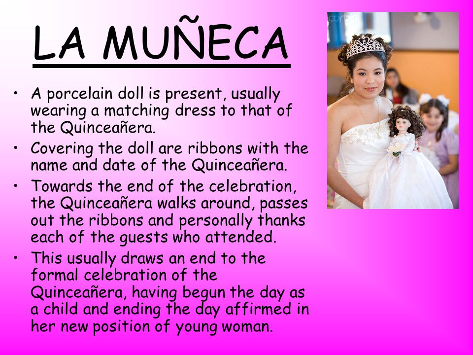 LA MUÑECA A porcelain doll is present, usually wearing a matching dress to that of the Quinceañera.