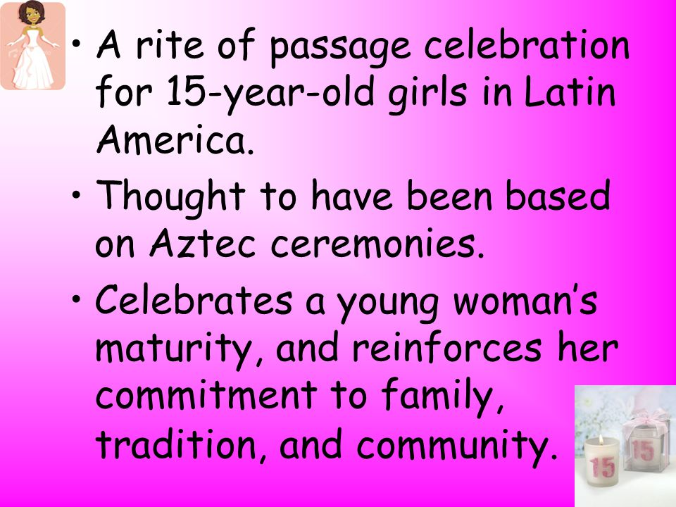 A rite of passage celebration for 15-year-old girls in Latin America.