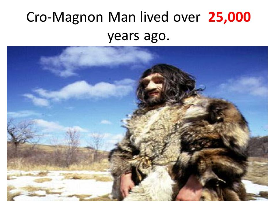 Cro-Magnon Man lived over 25,000 years ago.