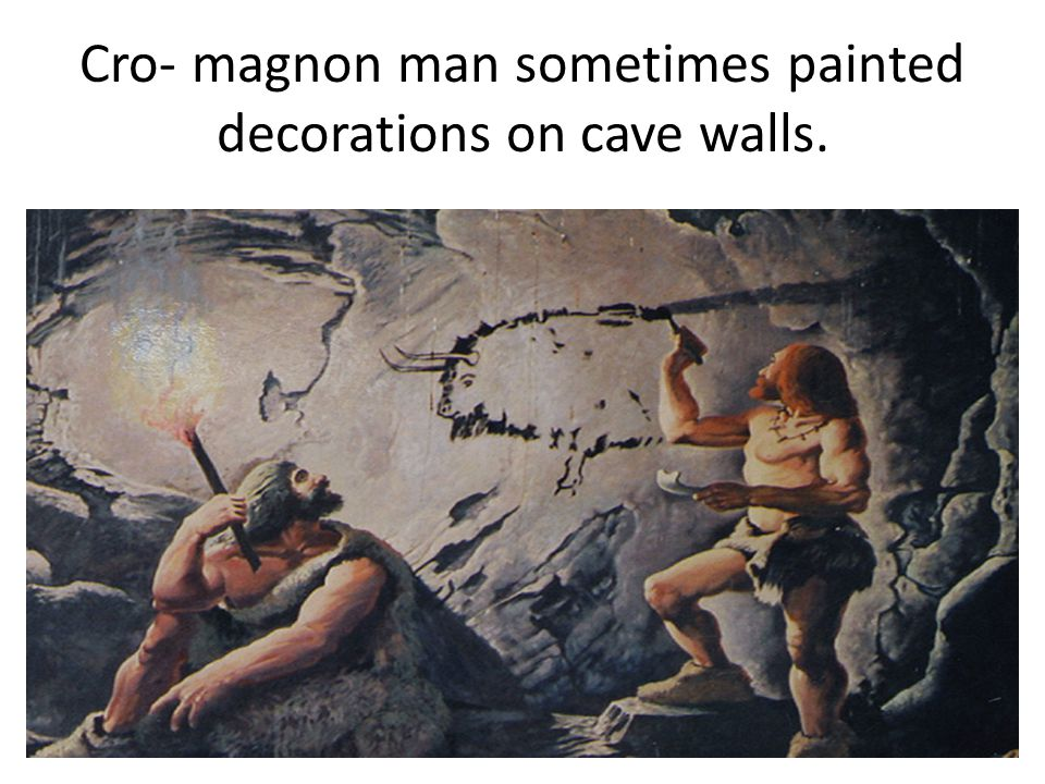 Cro- magnon man sometimes painted decorations on cave walls.