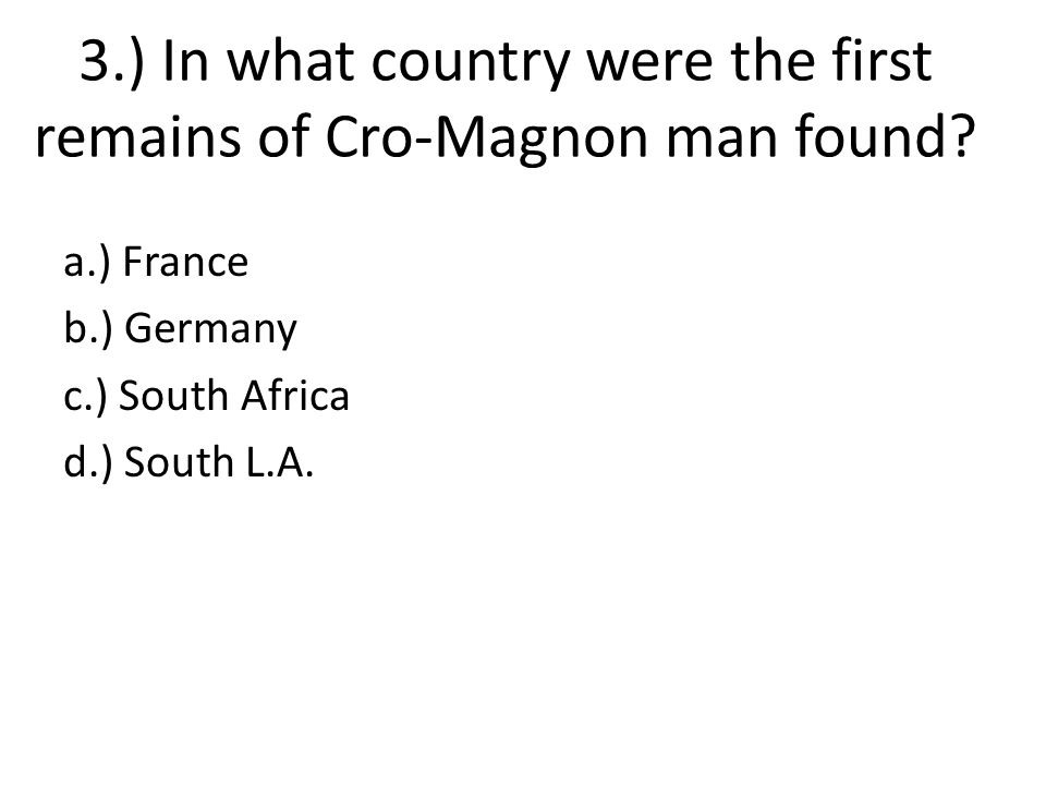 3.) In what country were the first remains of Cro-Magnon man found