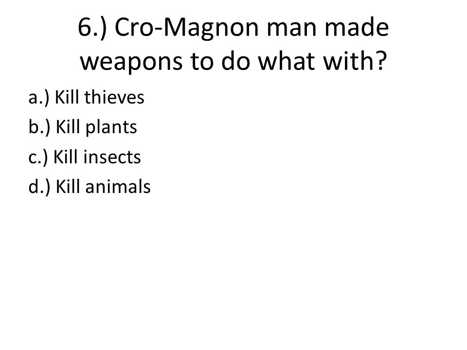 6.) Cro-Magnon man made weapons to do what with