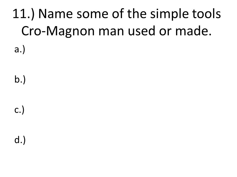 11.) Name some of the simple tools Cro-Magnon man used or made.