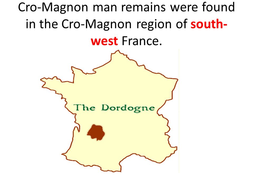 Cro-Magnon man remains were found in the Cro-Magnon region of south-west France.
