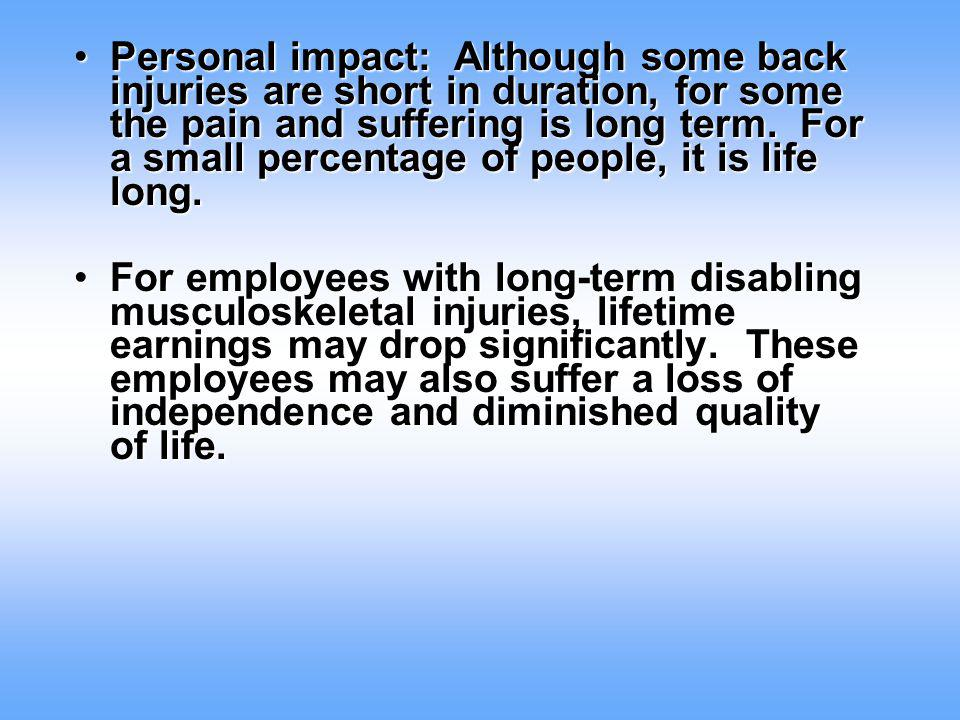Personal impact: Although some back injuries are short in duration, for some the pain and suffering is long term. For a small percentage of people, it is life long.