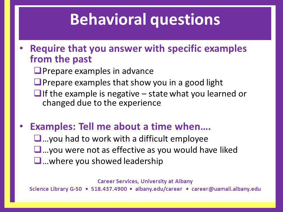 Behavioral questions Require that you answer with specific examples from the past. Prepare examples in advance.