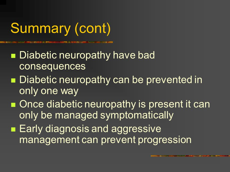 Summary (cont) Diabetic neuropathy have bad consequences