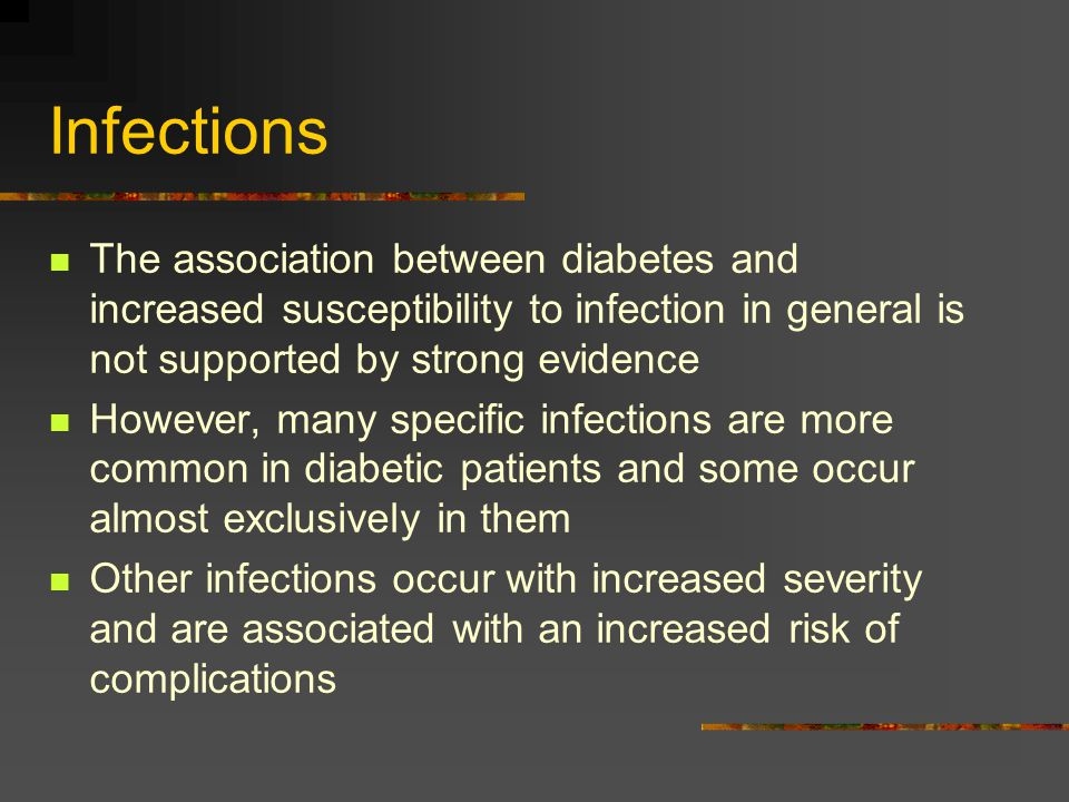 Infections The association between diabetes and increased susceptibility to infection in general is not supported by strong evidence.