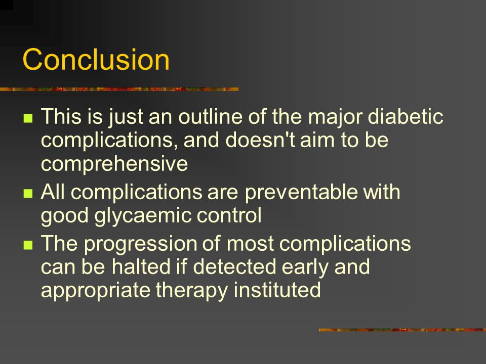 Conclusion This is just an outline of the major diabetic complications, and doesn t aim to be comprehensive.