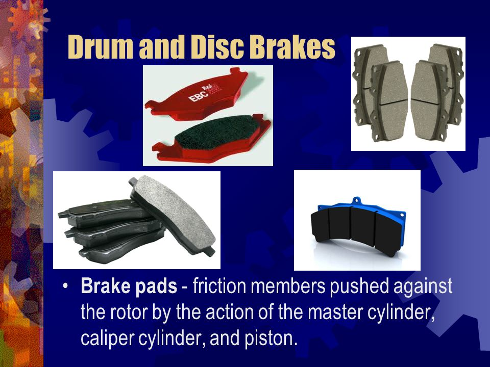 Drum and Disc Brakes Brake pads - friction members pushed against the rotor by the action of the master cylinder, caliper cylinder, and piston.