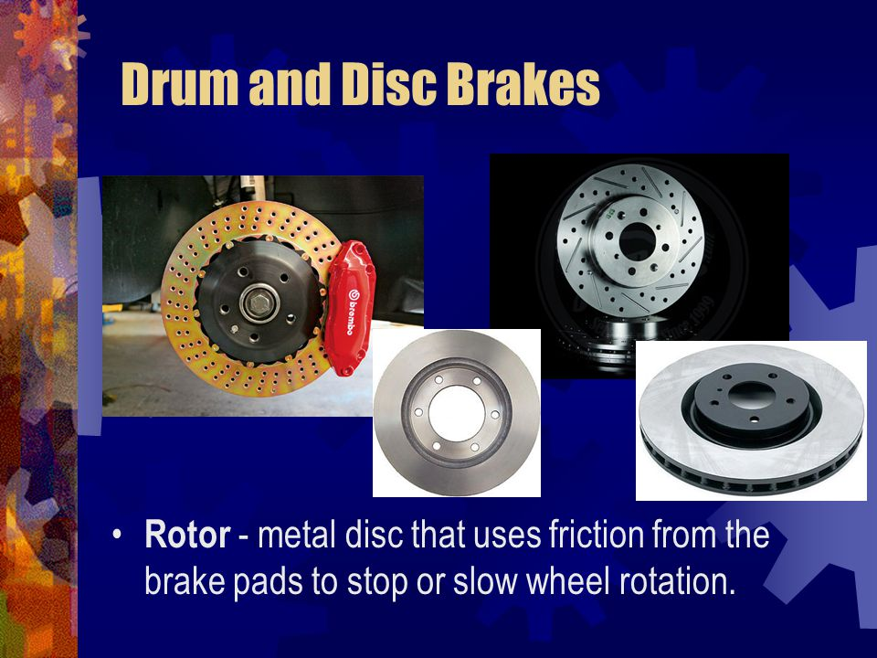 Drum and Disc Brakes Rotor - metal disc that uses friction from the brake pads to stop or slow wheel rotation.
