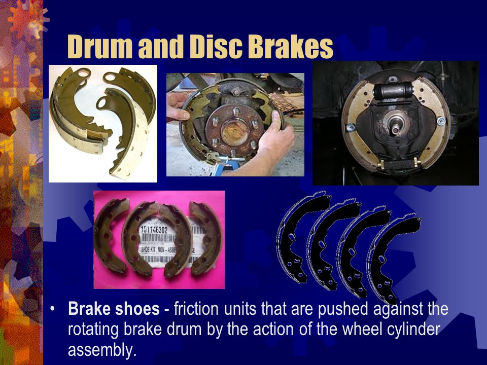 Drum and Disc Brakes Brake shoes - friction units that are pushed against the rotating brake drum by the action of the wheel cylinder assembly.