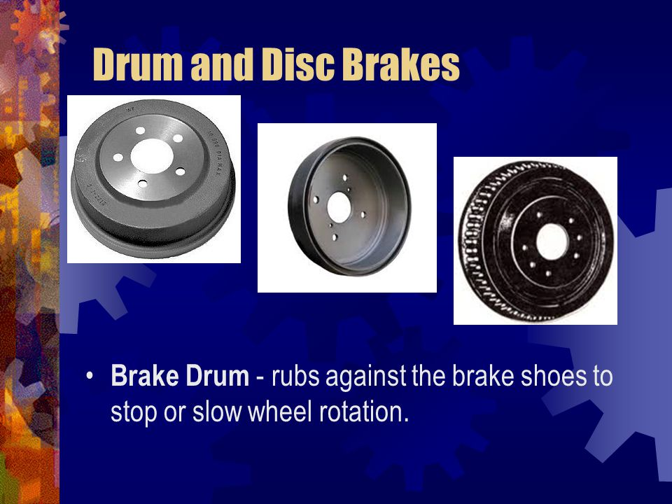 Drum and Disc Brakes Brake Drum - rubs against the brake shoes to stop or slow wheel rotation.