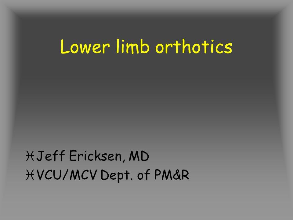Lower limb orthotics Jeff Ericksen, MD VCU/MCV Dept. of PM&R