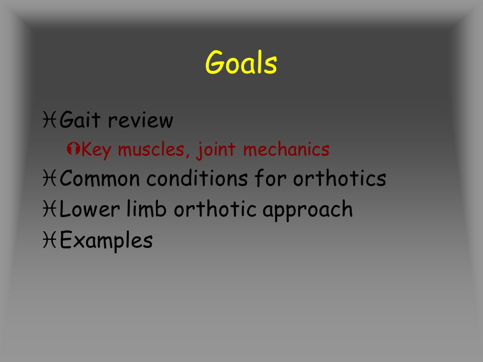 Goals Gait review Common conditions for orthotics