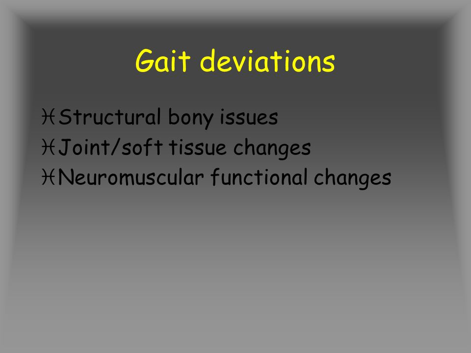 Gait deviations Structural bony issues Joint/soft tissue changes