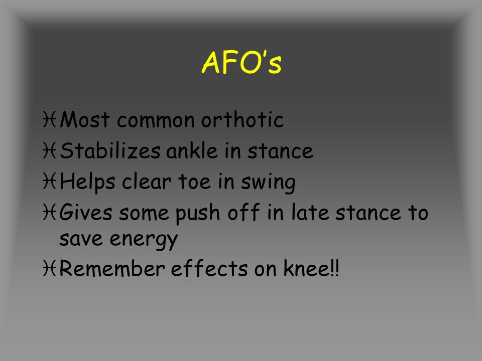 AFO's Most common orthotic Stabilizes ankle in stance