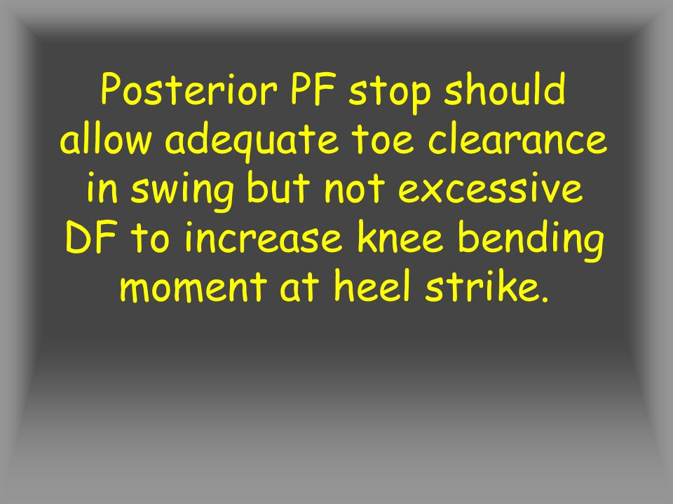 Posterior PF stop should allow adequate toe clearance in swing but not excessive DF to increase knee bending moment at heel strike.